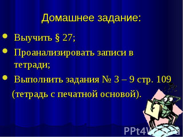 Домашнее задание: Выучить § 27; Проанализировать записи в тетради; Выполнить задания № 3 – 9 стр. 109 (тетрадь с печатной основой).