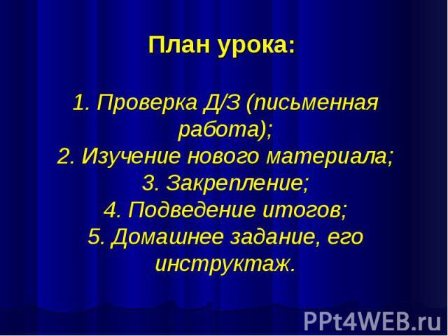 План урока: 1. Проверка Д/З (письменная работа); 2. Изучение нового материала; 3. Закрепление; 4. Подведение итогов; 5. Домашнее задание, его инструктаж.