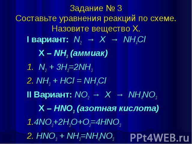 Задание № 3 Составьте уравнения реакций по схеме. Назовите вещество Х. I вариант: N2 → X → NH4Cl X – NH3 (аммиак) 1. N2 + 3H2=2NH3 2. NH3 + HCl = NH4Cl II Вариант: NO2 → X → NH4NO3 X – HNO3 (азотная кислота) 1.4NO2+2H2O+O2=4HNO3 2. HNO3 + NH3=NH4NO3