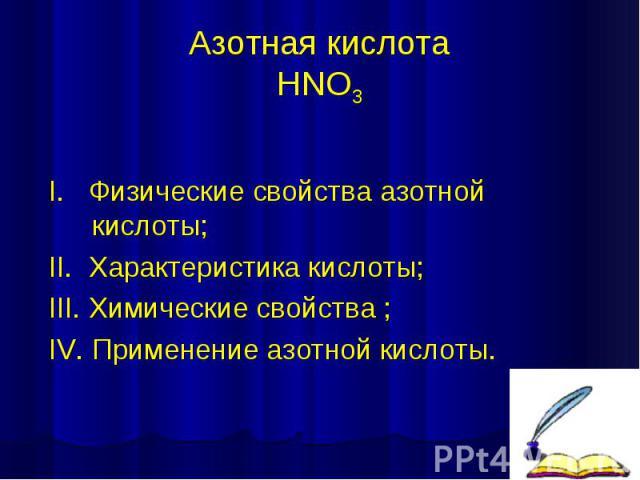 Азотная кислота HNO3 I. Физические свойства азотной кислоты; II. Характеристика кислоты; III. Химические свойства ; IV. Применение азотной кислоты.