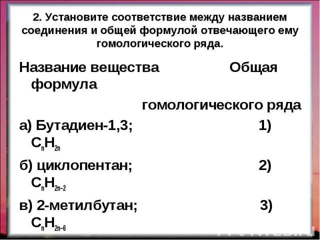 Название вещества Общая формула Название вещества Общая формула гомологического ряда а) Бутадиен-1,3; 1) CnH2n б) циклопентан; 2) CnH2n–2 в) 2-метилбутан; 3) CnH2n–6 г) метилбензол. 4) CnH2n+2 5) CnH2n–4 ОТВЕТ: 2143