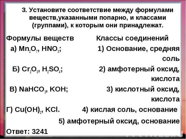Формулы веществ Классы соединений Формулы веществ Классы соединений а) Mn2O7, HNO3; 1) Основание, средняя соль Б) Cr2O3, H2SO4; 2) амфотерный оксид, кислота В) NaHCO3, KOH; 3) кислотный оксид, кислота Г) Cu(OH)2, KCl. 4) кислая соль, основание 5) ам…