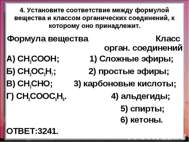 Формула вещества Класс орган. соединений Формула вещества Класс орган. соединений А) CH3COOH; 1) Сложные эфиры; Б) CH3OC3H7; 2) простые эфиры; В) CH3CHO; 3) карбоновые кислоты; Г) CH3COOC5H9. 4) альдегиды; 5) спирты; 6) кетоны. ОТВЕТ:3241.