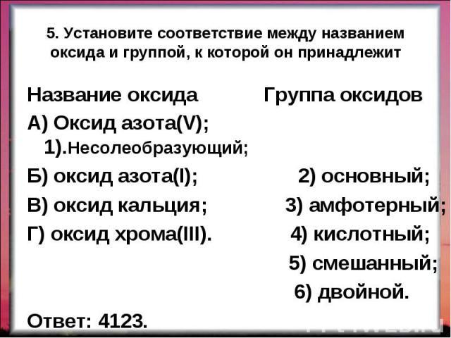 Название оксида Группа оксидов Название оксида Группа оксидов А) Оксид азота(V); 1).Несолеобразующий; Б) оксид азота(I); 2) основный; В) оксид кальция; 3) амфотерный; Г) оксид хрома(III). 4) кислотный; 5) смешанный; 6) двойной. Ответ: 4123.