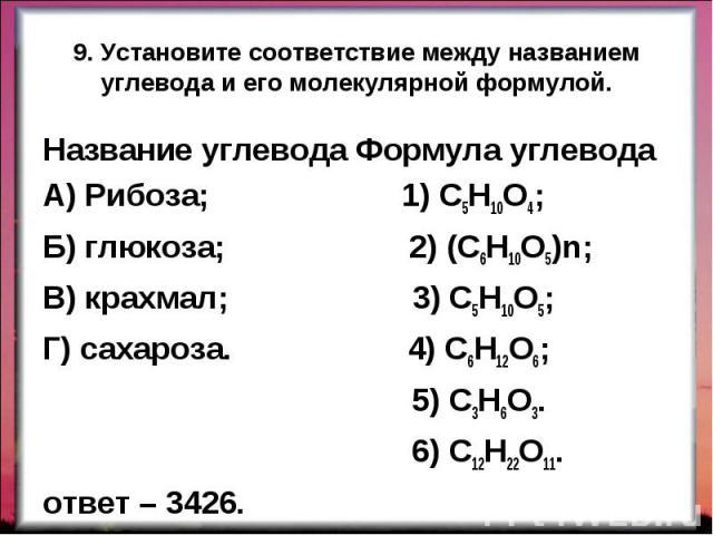 Название углевода Формула углевода Название углевода Формула углевода А) Рибоза; 1) С5Н10О4; Б) глюкоза; 2) (С6Н10О5)n; В) крахмал; 3) С5Н10О5; Г) сахароза. 4) С6Н12О6; 5) С3Н6О3. 6) С12Н22О11. ответ – 3426.