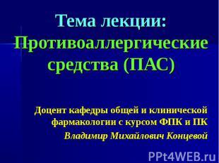 Тема лекции: Противоаллергические средства (ПАС) Доцент кафедры общей и клиничес