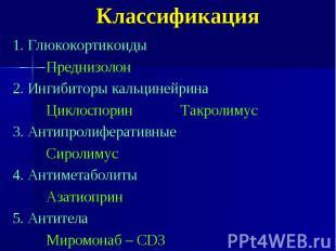 Классификация 1. Глюкокортикоиды Преднизолон 2. Ингибиторы кальцинейрина Циклосп