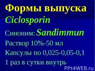 Формы выпуска Ciclosporin Синоним: Sandimmun Раствор 10%-50 мл Капсулы по 0,025-