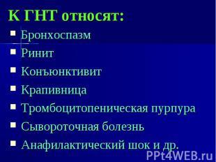 К ГНТ относят: Бронхоспазм Ринит Конъюнктивит Крапивница Тромбоцитопеническая пу