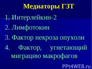 Медиаторы ГЗТ 1. Интерлейкин-2 2. Лимфотокин 3. Фактор некроза опухоли 4. Фактор