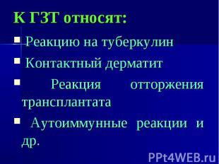 К ГЗТ относят: Реакцию на туберкулин Контактный дерматит Реакция отторжения тран