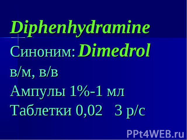 Diphenhydramine Diphenhydramine Синоним: Dimedrol в/м, в/в Ампулы 1%-1 мл Таблетки 0,02 3 р/с