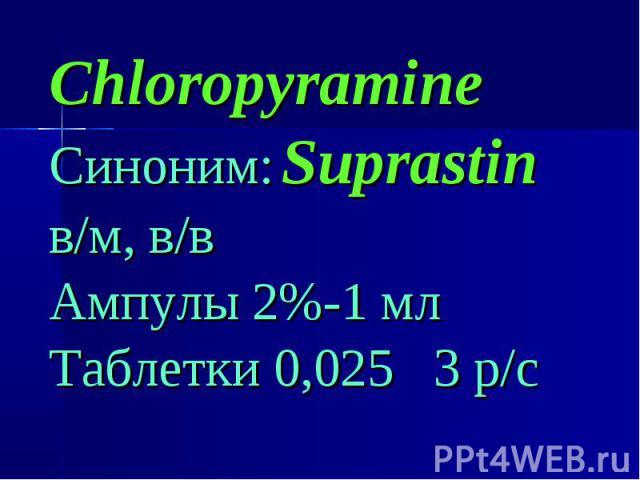 Chloropyramine Chloropyramine Синоним: Suprastin в/м, в/в Ампулы 2%-1 мл Таблетки 0,025 3 р/с