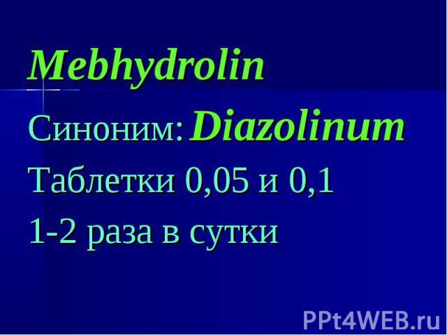 Mebhydrolin Mebhydrolin Синоним: Diazolinum Таблетки 0,05 и 0,1 1-2 раза в сутки