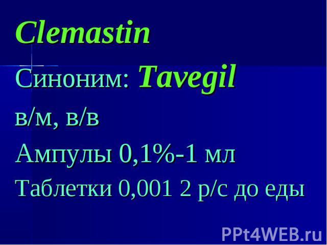 Clemastin Clemastin Синоним: Tavegil в/м, в/в Ампулы 0,1%-1 мл Таблетки 0,001 2 р/с до еды