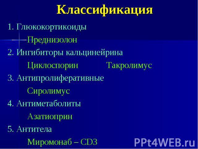 Классификация 1. Глюкокортикоиды Преднизолон 2. Ингибиторы кальцинейрина Циклоспорин Такролимус 3. Антипролиферативные Сиролимус 4. Антиметаболиты Азатиоприн 5. Антитела Миромонаб – СD3