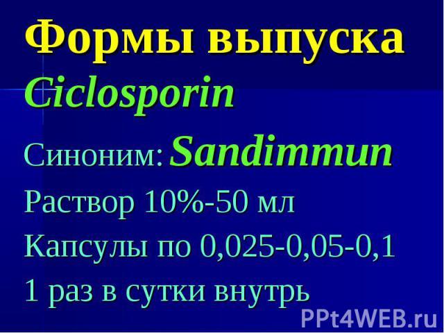 Формы выпуска Ciclosporin Синоним: Sandimmun Раствор 10%-50 мл Капсулы по 0,025-0,05-0,1 1 раз в сутки внутрь