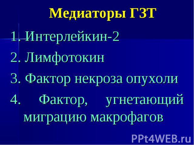 Медиаторы ГЗТ 1. Интерлейкин-2 2. Лимфотокин 3. Фактор некроза опухоли 4. Фактор, угнетающий миграцию макрофагов