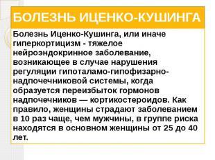 БОЛЕЗНЬ ИЦЕНКО-КУШИНГА Болезнь Иценко-Кушинга, или иначе гиперкортицизм - тяжело