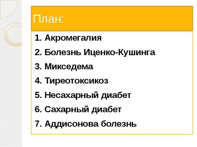 План: 1. Акромегалия 2. Болезнь Иценко-Кушинга 3. Микседема 4. Тиреотоксикоз 5. Несахарный диабет 6. Сахарный диабет 7. Аддисонова болезнь