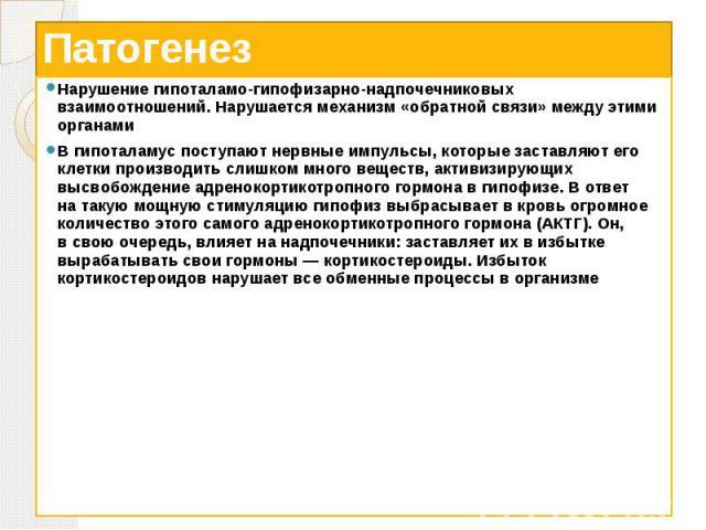Патогенез Нарушение гипоталамо-гипофизарно-надпочечниковых взаимоотношений. Нарушается механизм «обратной связи» между этими органами Вгипоталамус поступают нервные импульсы, которые заставляют его клетки производить слишком много веществ, акт…