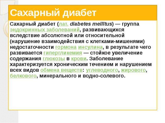 Сахарный диабет Сахарный диабет (лат.diabetes mellītus)— группа эндокринных заболеваний, развивающихся вследствие абсолютной или относительной (нарушение взаимодействия с клетками-мишенями) недостаточности гормона инсулина, в результате …