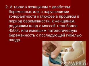 2. А также к женщинам с диабетом беременных или с нарушениями толерантности к гл