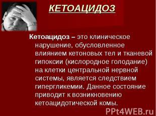 Кетоацидоз – это клиническое нарушение, обусловленное влиянием кетоновых тел и т