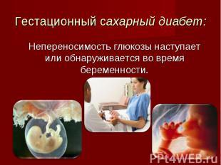 Непереносимость глюкозы наступает или обнаруживается во время беременности. Непе