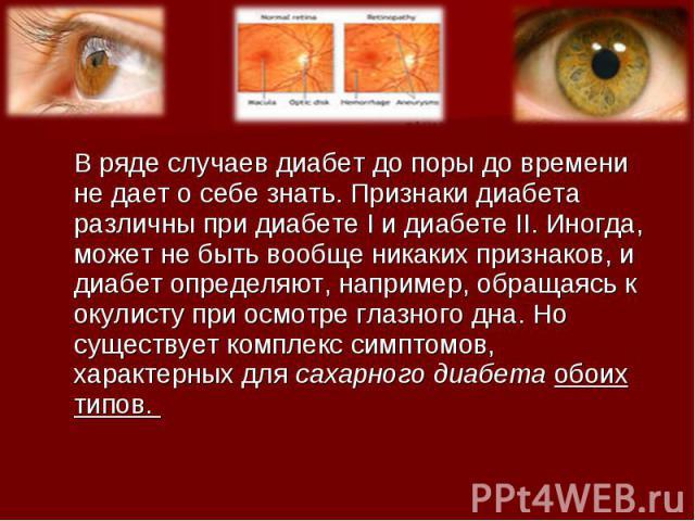 В ряде случаев диабет до поры до времени не дает о себе знать. Признаки диабета различны при диабете I и диабете II. Иногда, может не быть вообще никаких признаков, и диабет определяют, например, обращаясь к окулисту при осмотре глазного дна. Но сущ…