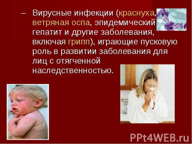 Вирусные инфекции (краснуха, ветряная оспа, эпидемический гепатит и другие заболевания, включая грипп), играющие пусковую роль в развитии заболевания для лиц с отягченной наследственностью. Вирусные инфекции (краснуха, ветряная оспа, эпидемический г…