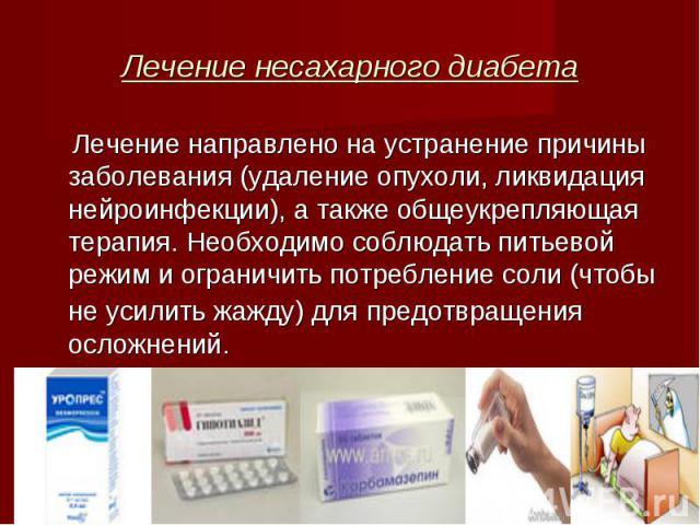 Лечение направлено на устранение причины заболевания (удаление опухоли, ликвидация нейроинфекции), а также общеукрепляющая терапия. Необходимо соблюдать питьевой режим и ограничить потребление соли (чтобы не усилить жажду) для предотвращения осложне…