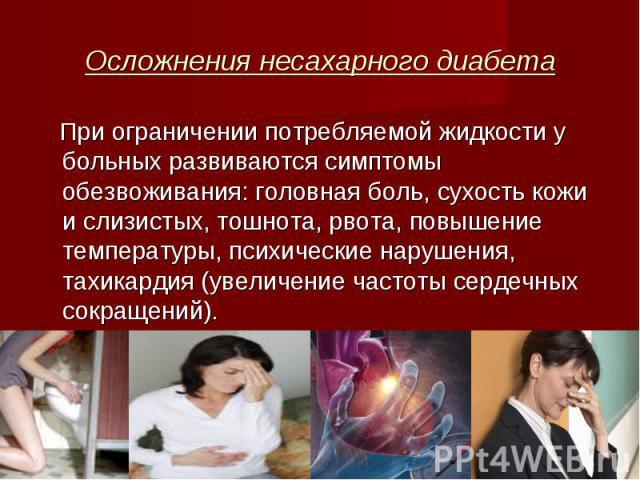 При ограничении потребляемой жидкости у больных развиваются симптомы обезвоживания: головная боль, сухость кожи и слизистых, тошнота, рвота, повышение температуры, психические нарушения, тахикардия (увеличение частоты сердечных сокращений). При огра…
