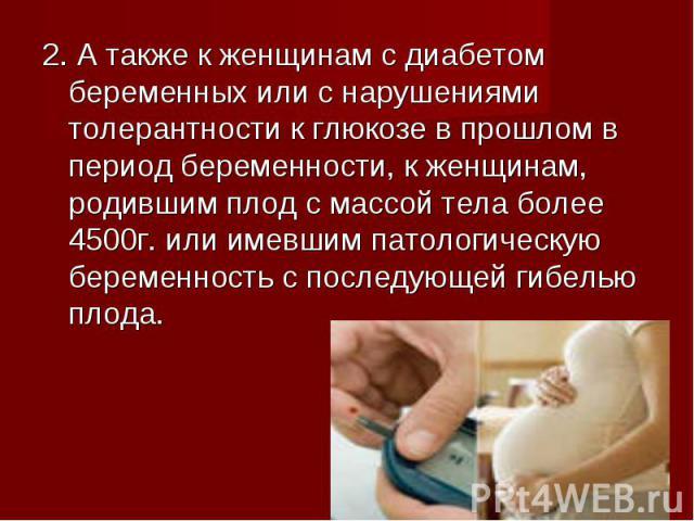 2. А также к женщинам с диабетом беременных или с нарушениями толерантности к глюкозе в прошлом в период беременности, к женщинам, родившим плод с массой тела более 4500г. или имевшим патологическую беременность с последующей гибелью плода. 2. А так…