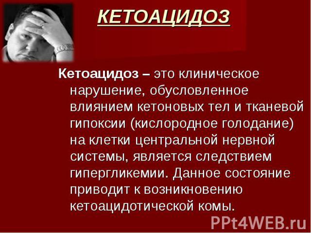 Кетоацидоз – это клиническое нарушение, обусловленное влиянием кетоновых тел и тканевой гипоксии (кислородное голодание) на клетки центральной нервной системы, является следствием гипергликемии. Данное состояние приводит к возникновению кетоацидотич…