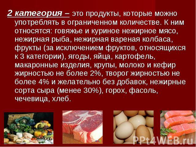 2 категория – это продукты, которые можно употреблять в ограниченном количестве. К ним относятся: говяжье и куриное нежирное мясо, нежирная рыба, нежирная вареная колбаса, фрукты (за исключением фруктов, относящихся к 3 категории), ягоды, яйца, карт…
