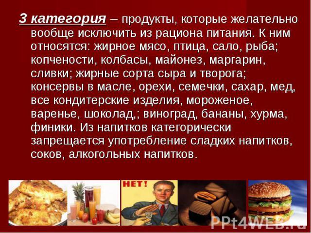 3 категория – продукты, которые желательно вообще исключить из рациона питания. К ним относятся: жирное мясо, птица, сало, рыба; копчености, колбасы, майонез, маргарин, сливки; жирные сорта сыра и творога; консервы в масле, орехи, семечки, сахар, ме…