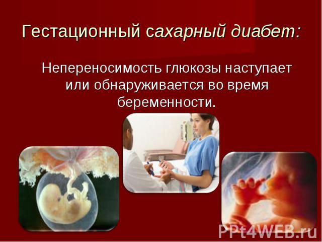 Непереносимость глюкозы наступает или обнаруживается во время беременности. Непереносимость глюкозы наступает или обнаруживается во время беременности.