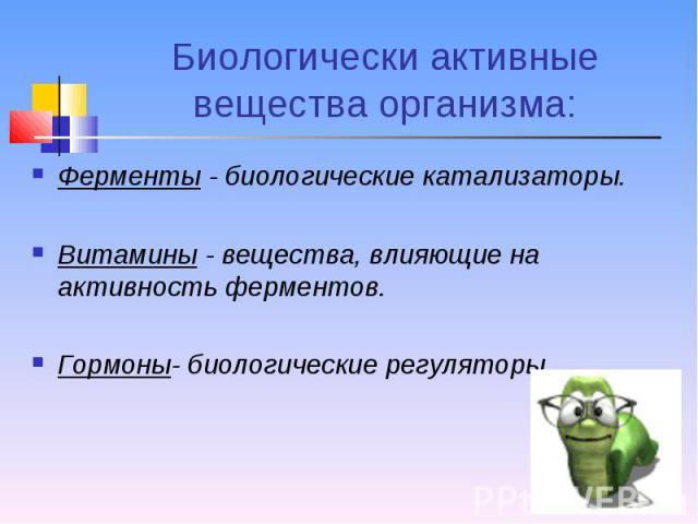 Ферменты - биологические катализаторы. Ферменты - биологические катализаторы. Витамины - вещества, влияющие на активность ферментов. Гормоны- биологические регуляторы.