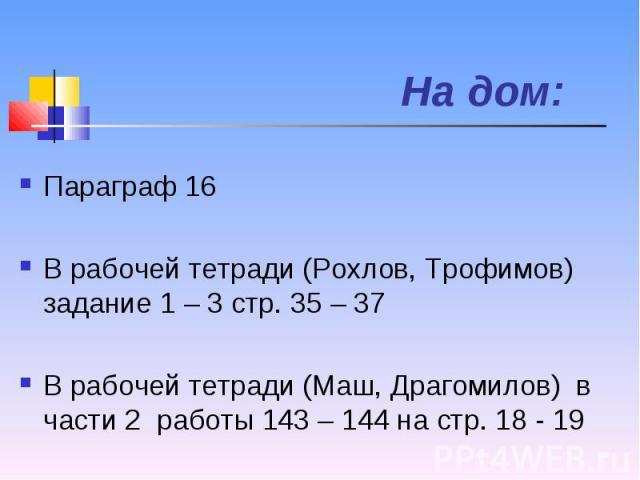 Параграф 16 Параграф 16 В рабочей тетради (Рохлов, Трофимов) задание 1 – 3 стр. 35 – 37 В рабочей тетради (Маш, Драгомилов) в части 2 работы 143 – 144 на стр. 18 - 19