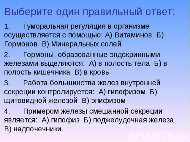 1. Гуморальная регуляция в организме осуществляется с помощью: А) Витаминов Б) Гормонов В) Минеральных солей 1. Гуморальная регуляция в организме осуществляется с помощью: А) Витаминов Б) Гормонов В) Минеральных солей 2. Гормоны, образованные эндокр…