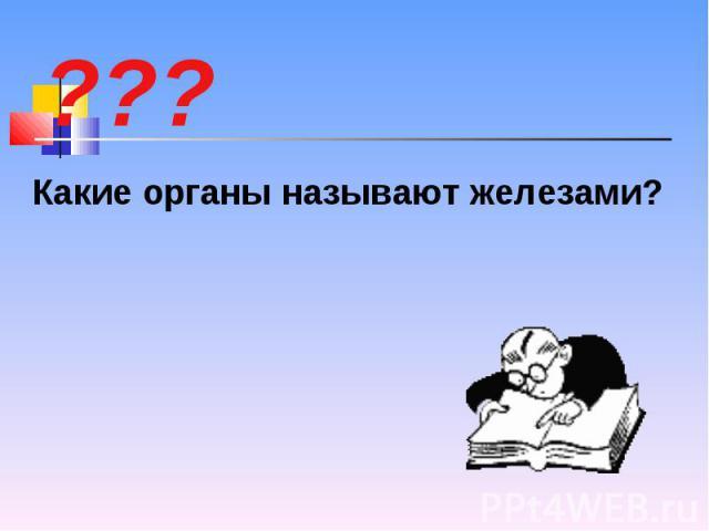 Какие органы называют железами? Какие органы называют железами?