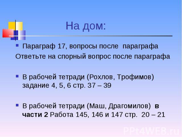 Параграф 17, вопросы после параграфа Параграф 17, вопросы после параграфа Ответьте на спорный вопрос после параграфа В рабочей тетради (Рохлов, Трофимов) задание 4, 5, 6 стр. 37 – 39 В рабочей тетради (Маш, Драгомилов) в части 2 Работа 145, 146 и 14…