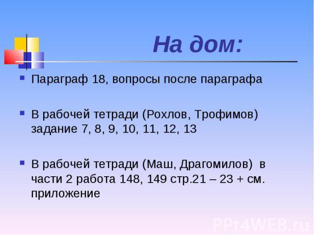 Параграф 18, вопросы после параграфа Параграф 18, вопросы после параграфа В рабочей тетради (Рохлов, Трофимов) задание 7, 8, 9, 10, 11, 12, 13 В рабочей тетради (Маш, Драгомилов) в части 2 работа 148, 149 стр.21 – 23 + см. приложение