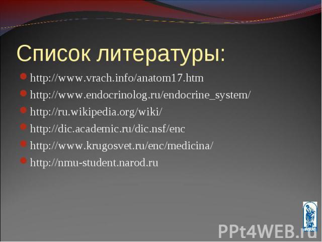 http://www.vrach.info/anatom17.htm http://www.vrach.info/anatom17.htm http://www.endocrinolog.ru/endocrine_system/ http://ru.wikipedia.org/wiki/ http://dic.academic.ru/dic.nsf/enc http://www.krugosvet.ru/enc/medicina/ http://nmu-student.narod.ru