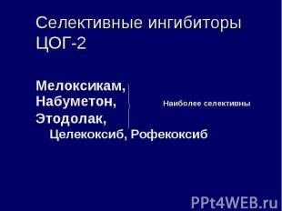 Селективные ингибиторы ЦОГ-2 Мелоксикам, Набуметон, Наиболее селективны Этодолак