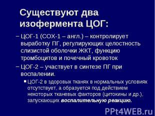 Существуют два изофермента ЦОГ: ЦОГ-1 (СОХ-1 – англ.) – контролирует выработку П