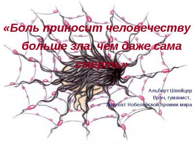«Боль приносит человечеству больше зла, чем даже сама смерть» «Боль приносит человечеству больше зла, чем даже сама смерть» Альберт Швейцер Врач, гуманист, Лауреат Нобелевской премии мира