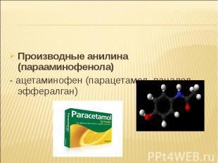 Производные анилина (парааминофенола) Производные анилина (парааминофенола) - ац