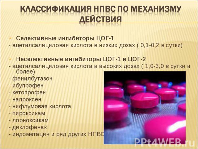 Селективные ингибиторы ЦОГ-1 Селективные ингибиторы ЦОГ-1 - ацетилсалициловая кислота в низких дозах ( 0,1-0,2 в сутки) Неселективные ингибиторы ЦОГ-1 и ЦОГ-2 - ацетилсалициловая кислота в высоких дозах ( 1,0-3,0 в сутки и более) - фенилбутазон - иб…
